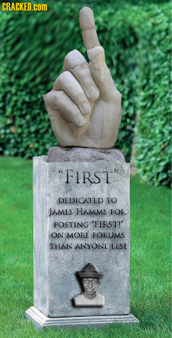 CRACKED.cOM FIRST DEDICATED TO JAMEs HAMMS FOR POSTING FIRST! ON MORE FORUMS THAN ANYONE LLSE