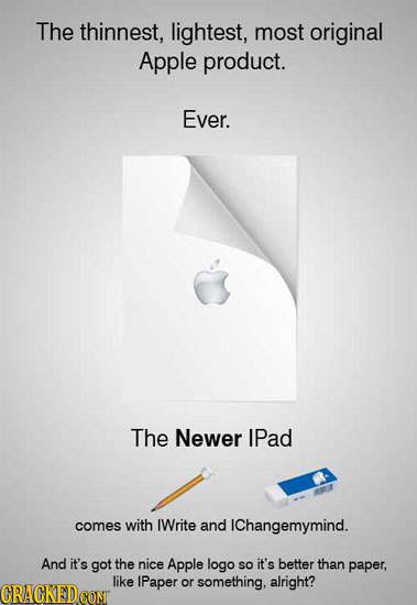 The thinnest, lightest, most original Apple product. Ever. The Newer IPad comes with IWrite and IChangemymind. And it's got the nice Apple logo So it'