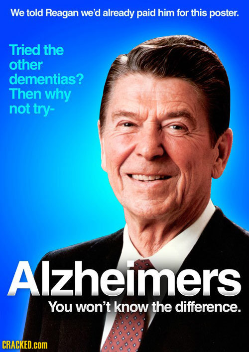 We told Reagan we'd already paid him for this poster. Tried the other dementias? Then why not try- Alzheimers You won't know the difference. CRACKED.C