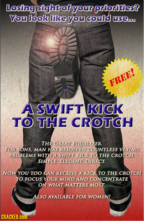 Losing sight of your priorilties? You look like you could use.. FREE! A SWIFT KICK TO THE CROTCH THE GREAT EQUALIZER FOR EONS, MAN HAS RESOLVED COUNTL