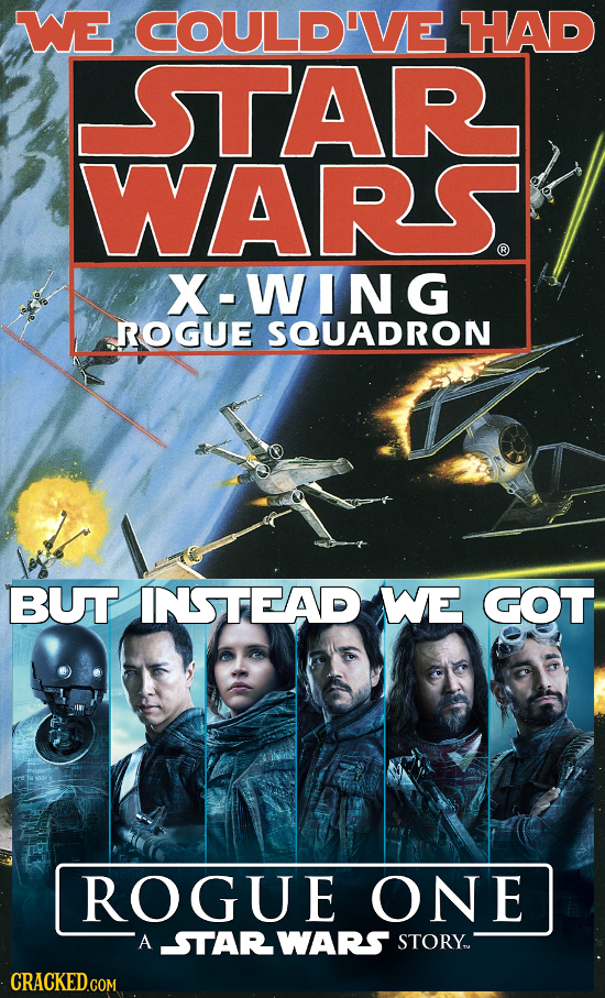 WE COULD'VE HAD STAR WARS. R X-WIN G ROGUE SQUADRON BUT INSTEAD WE GOT ROGUE ONE A STARWARS STORY