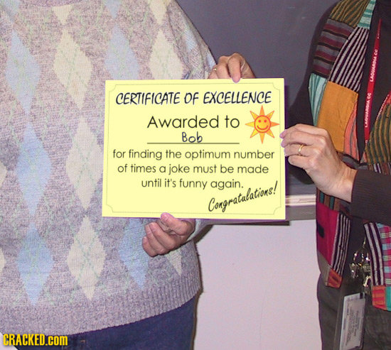 CERTIFICATE Of EXCELLENCE Awarded to Bob for finding the optimum number of times a joke must be made until it's funny again. Congratalations! CRACKED.