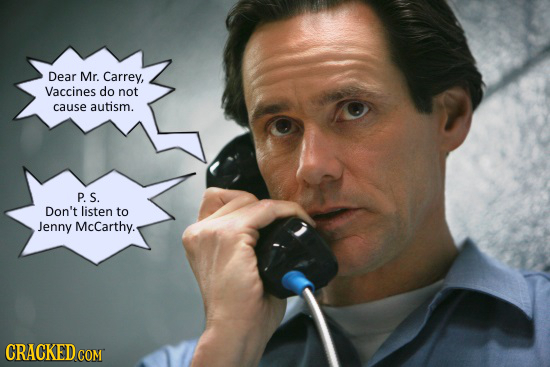 Dear Mr. Carrey, Vaccines do not cause autism. P. S. Don't listen to Jenny McCarthy. CRACKED COM