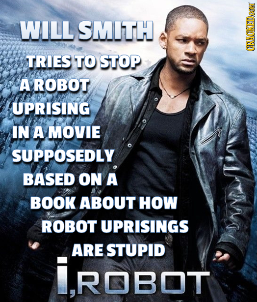 WILL SMITH TRIES TO STOP CRACKEDCON A ROBOT UPRISING IN A MOVIE SUPPOSEDLY BASED ON A BOOK ABOUT HOW ROBOT UPRISINGS ARE STUPID iROBOt