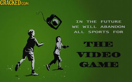 TN THE FUTURE WE WILL ABANDON ALL SPORTS FOR THIE VIDEO GAME