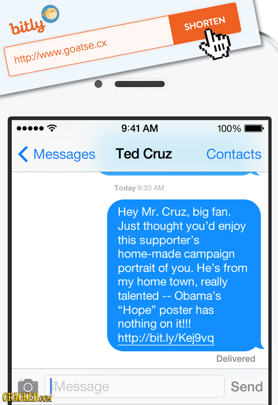 bitly SHORTEN htto://www.goatse.cx 9:41 AM 100% Messages Ted Cruz Contacts Today 9:33 AM Hey Mr. Cruz, big fan. Just thought you'd enjoy this supporte