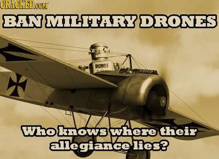 CRACKEDCOMT BAN MILITARY DRONES RrOT Whoknows where their allegiance lies?