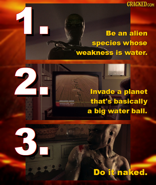 1. CRACKED.COM Be an alien species whose 'weakness is water. 2. Invade a planet that's basically 0 a big water ball. 3. Do it naked.