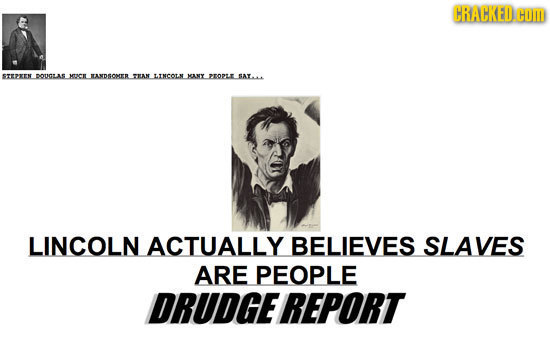 CRACKED. COM PXMLJIOAILMIKL.IADIONTL.NLINCOL MAILOMLINW LINCOLN ACTUALLY BELIEVES SLAVES ARE PEOPLE DRUDGEREPORT