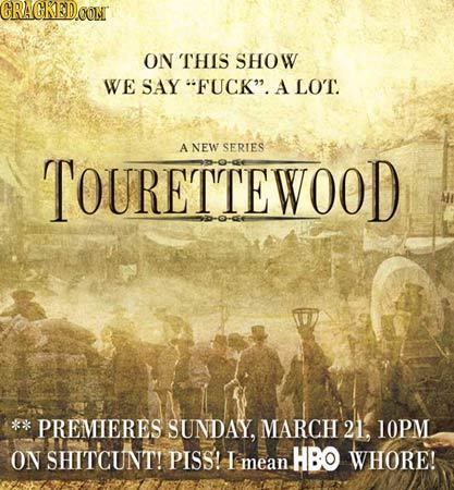 CRAGKEDOONT ON THIS SHOW WE SAY FUCK. A LO'T. A NEW SERIES TOURETTEWOOD PREMIERES SUNDAY, MARCH 21, LOPM ON SHITCUNT! PIsSs! HBO WHORE! mean