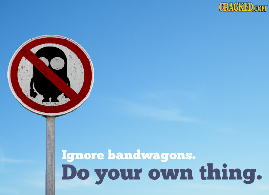 CRAGKEDCOM Ignore bandwagons. Do your own thing.