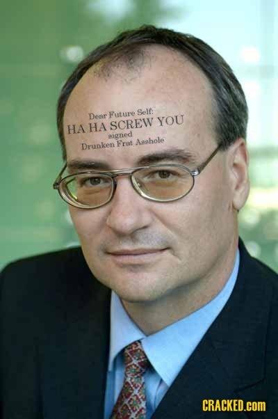Self: Dear Future YOU HA HA SCREW aigned Aahole Drunken Frat CRACKED.cOM