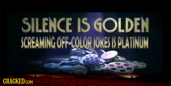 SILENCE IS GOLDEN SCREAMING OFFCOLOR jOKES IS PLATINUM