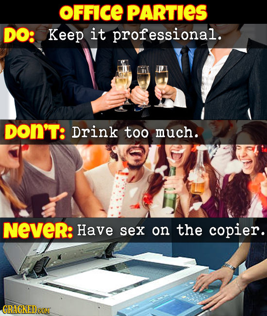OFFICE PARTIES DO: Keep it professional. DON'T: Drink too much. NeveR: Have sex on the copier.