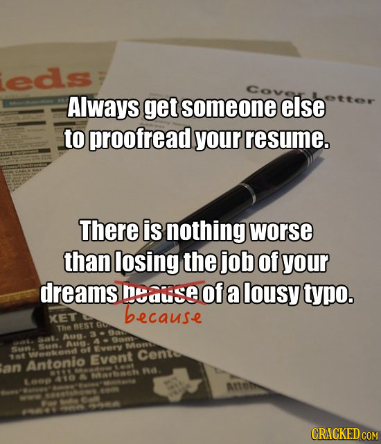 eds Always get someone else to proofread your resume. There is nothing worse than losing the job of your dreams nyause Of a lousy typo. because XET Go