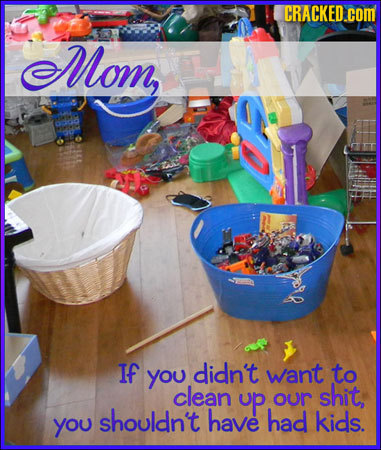 CRACKED.COM Mom, If you didn't want to clean up shit, our shouldn't have had you kids.