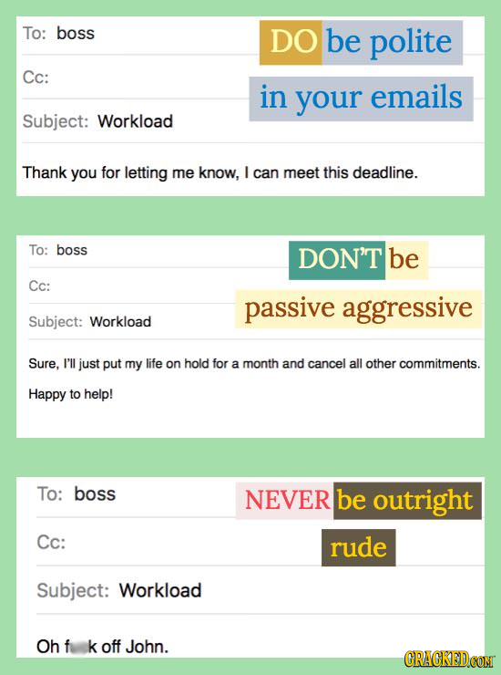To: boss DO be polite Cc: in your emails Subject: Workload Thank you for letting me know, I can meet this deadline. To: boss DON'T be Cc: passive aggr