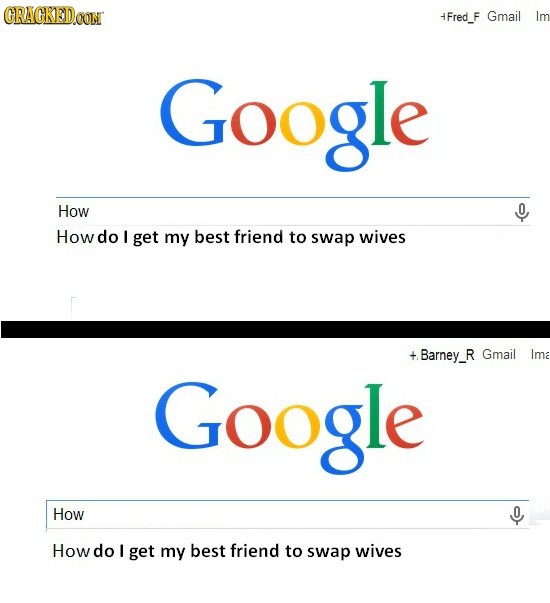CRACKEDCON 4Fred_F Gmail Im Google How 0 How do I get my best friend to swap wives + Barney_R Gmail Ima Google How Howdo I get my best friend to swap