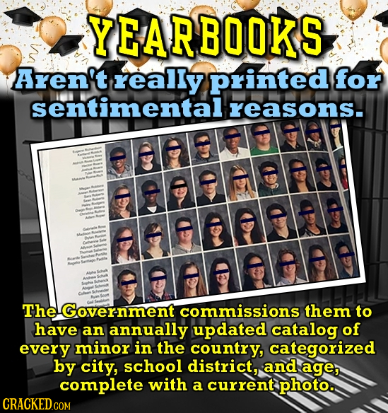 YEARBOOKS Aren't really Printed for sentimental reasons. D t TheGovernment commissions them to have an annually updated catalog of every minor in the