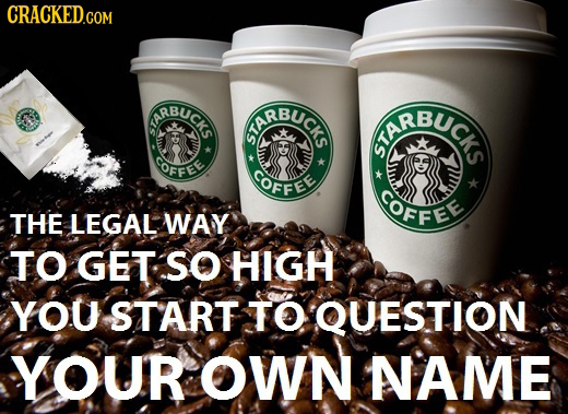 CRACKED.coM RBUCK ARBUC IRBUCr GOFFEE GOFFEE COFFEE THE LEGAL WAY TO GET SO HIGH YOU START TO QUESTION YOUR OWN NAME