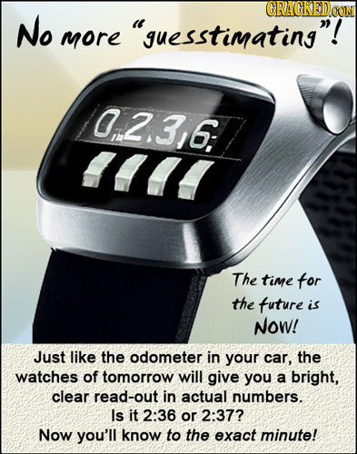 GRAGKEDCOM No guesstimating! more 0:2.316: I The time for the tuture is Now! Just like the odometer in your car, the watches of tomorrow will give y