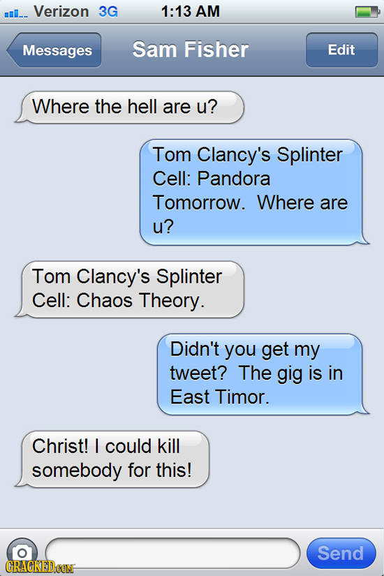 m_. Verizon 3G 1:13 AM Messages Sam Fisher Edit Where the hell are u? Tom Clancy's Splinter Cell: Pandora Tomorrow. Where are u? Tom Clancy's Splinter