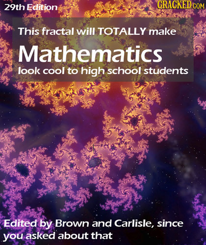 29th Edition CRACKED C COM This fractal will TOTALLY make Mathematics look cool to high school students Edited by Brown and Carlisle, since you asked