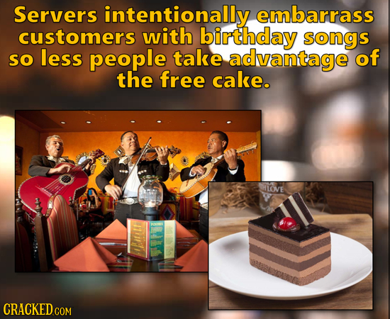 Servers intentionally embarrass customers with birthday songs so less people take advantage of the free cake. HLOVE 1tr CRACKED COM