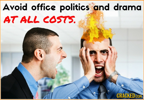 Avoid office politics and drama AT ALL COSTS.