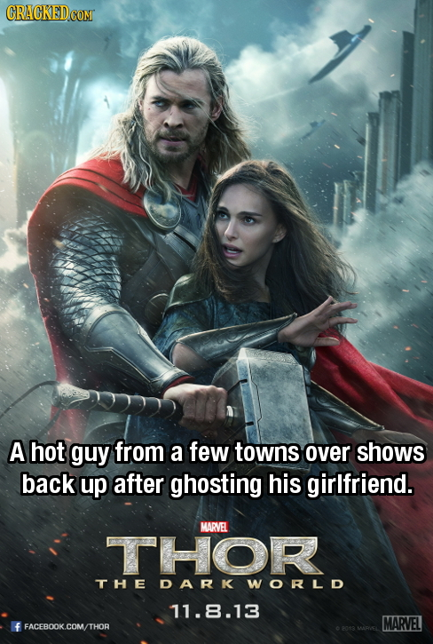 A hot guy from a few towns over shows back up after ghosting his girlfriend. MARVEL THOR THE DARK WORLD 11.8.13 MARVEL FACEBOOK.COM/THOR MARIVEL