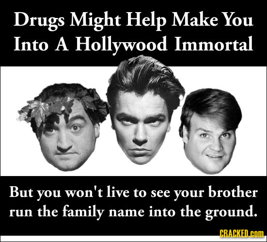 Drugs Might Help Make You Into A Hollywood Immortal But you won't live to brother see your the family the run name into ground. CRACKED.COM
