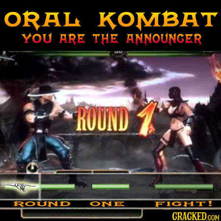 ORAL KOMBAT YOU ARE THE ANNOUNCER ROUND RouND ONE FICHT! CRACKEDGOM