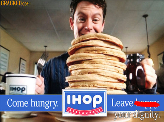 CRACKED COM IHOP Come hungry. HOP Leave LAUSTAULANT your dignity.