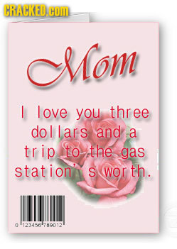 CRACKED. COM Mom love you three dollars and a trip to the gas station' S wor th. 0 123456-789012