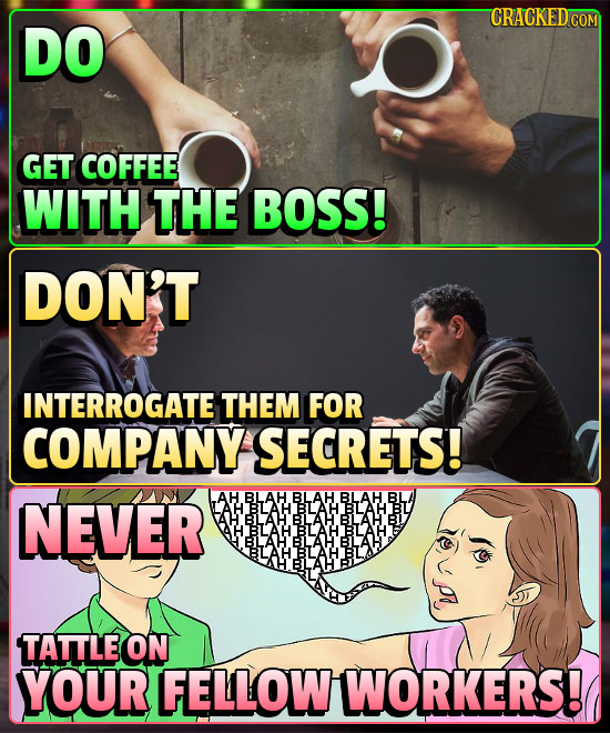 DO GET COFFEE WITH THE BOSS! DON'T INTERROGATE THEM FOR COMPANY SECRETS! NEVER AH BLAH BLAH BLAH BL LAH BLAH BLAH BLAH BU BLAH BILAH BLAH'BL BLAH BLAH