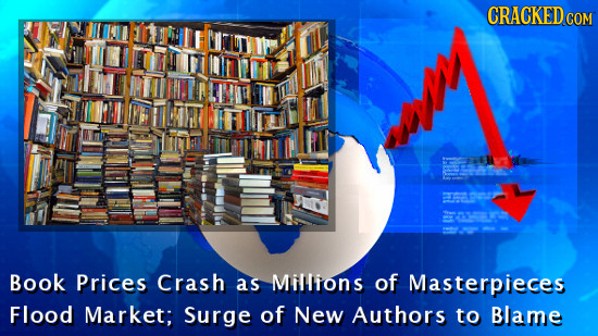 CRACKEDCO COM Book Prices Crash as Millions of Masterpieces Flood Market; Surge of New Authors to Blame