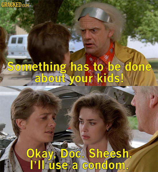 Something has to be done about your kids! Okay, Doc. Sheesh. I'll use a condom.