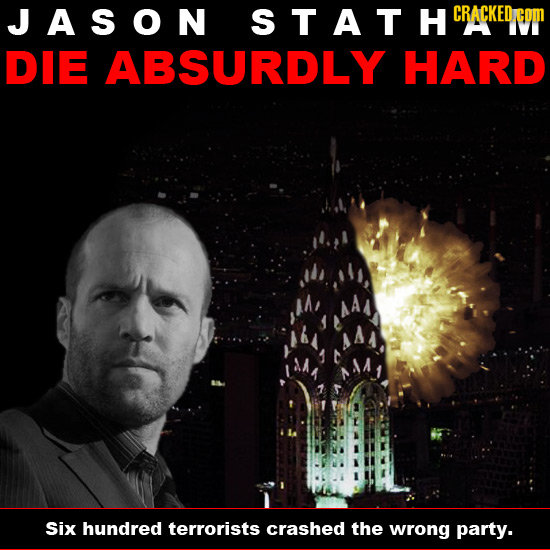 JASON STATHCRA CRACKED DIE ABSURDLY HARD Six hundred terrorists crashed the wrong party.