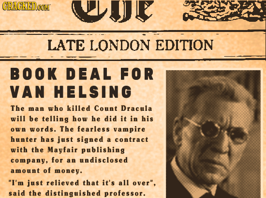CRAGKED.OON WJE LATE LONDON EDITION BOOK DEAL FOR VAN HELSING The man who killed Count Dracula will be telling how he did it in his own words. The fea