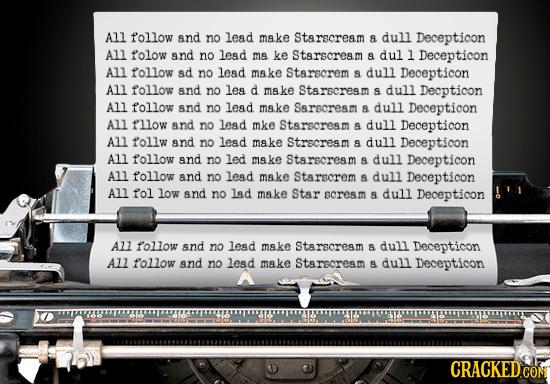 All follow and no lead make Starscream a dull Decepticon All folow and no lesd mA ke Starscream a dul l Decepticon All follow ad no lead make Starscre