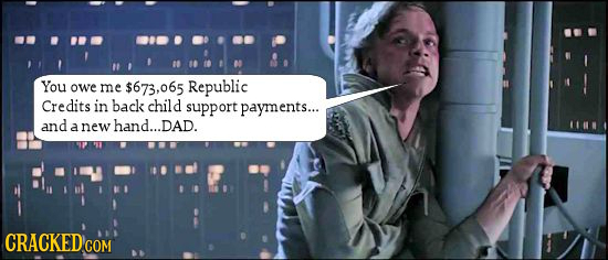 You owe me $673,065 Republic Credits in back child support payments... and a new hand...DAD. CRACKEDcO COM