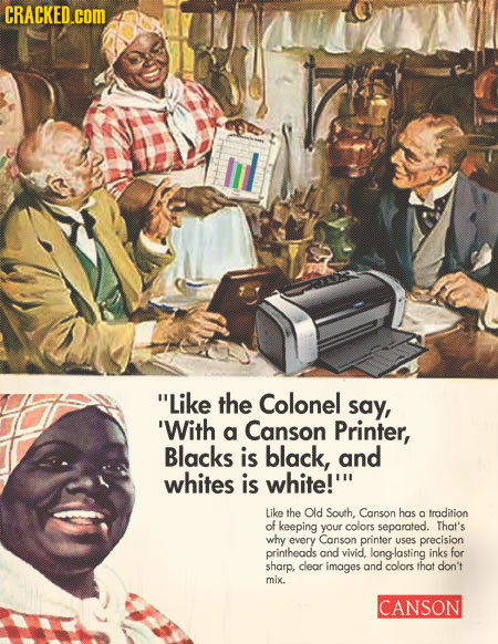 CRACKED.COM Like the Colonel say, 'With Canson a Printer, Blacks is black, and whites is white!' Like the Old South, Canson has a tradition of keepin