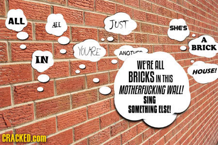 ALL AEL JUST SHE'S A YOURE BRICK ANOTu IN WE'RE ALL BRICKS HOUSE! IN THIS MOTHERFUCKING WALL! SING SOMETHING ELSE! CRACKED.COM