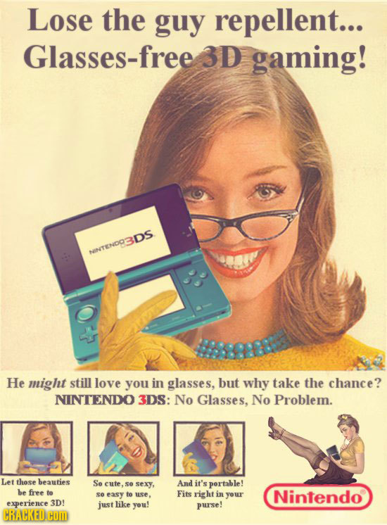 Lose the guy repellent... Glasses-free 3D gaming! NINTENDODS He might still love you in glasses, but why take the chance? NINTENDO 3DS: No Glasses, No