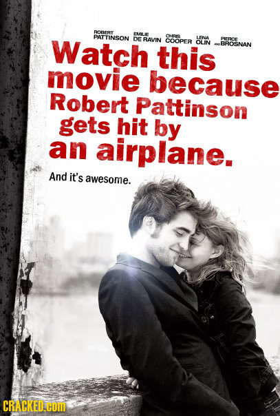 ROBERT Watch PATTINSON EMILE CHRIS DE RAVIN LENA COOPER PIFRCE this OLIN BROSNAN movie because Robert Pattinson gets hit by an airplane. And it's awes