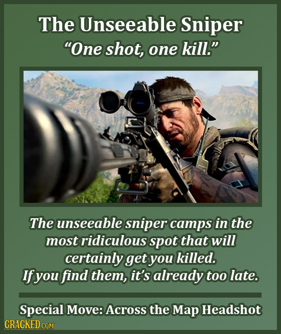 The Unseeable Sniper One shot, one kill. The unseeable sniper camps in the most ridiculous spot that will certainly get you killed. If you find them