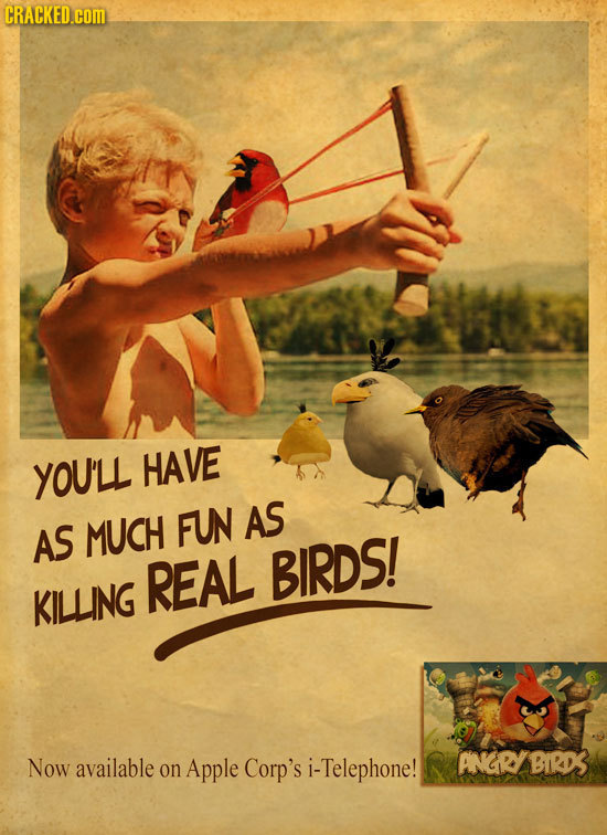 CRACKED.cOM YOU'LL HAVE AS AS MUCH FUN REAL BIRDS! KILLING Now available ANGRYBIRD3 on Apple Corp's i- i-Telephone!