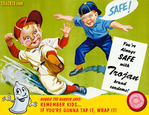 CRACKED.com SAFE/ You're Always SAFE Trojan with brand condoms! ROBBIE THE RUBBER SAYS: REMEMBER KIDS... IF YOU'RE GONNA TAP IT, WRAP IT!