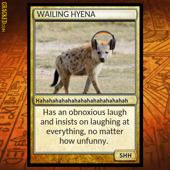 WAILING HYENA 7OE Hahahahahahahahahahahahahahah Has an obnoxious laugh and insists on laughing at everything, no matter how unfunny. SHH