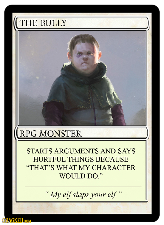 THE BULLY RPG MONSTER STARTS ARGUMENTS AND SAYS HURTFUL THINGS BECAUSE THAT'S WHAT MY CHARACTER WOULD DO.  My elf slaps your elf. GRACKED.cOM